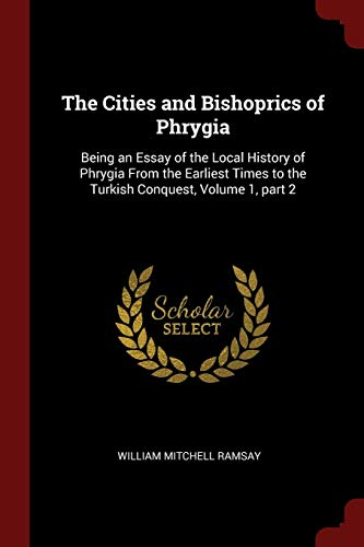 The Cities and Bishoprics of Phrygia: Being an Essay of the Local History of Phrygia From the Earliest Times to the Turkish Conquest, Volume 1, part 2
