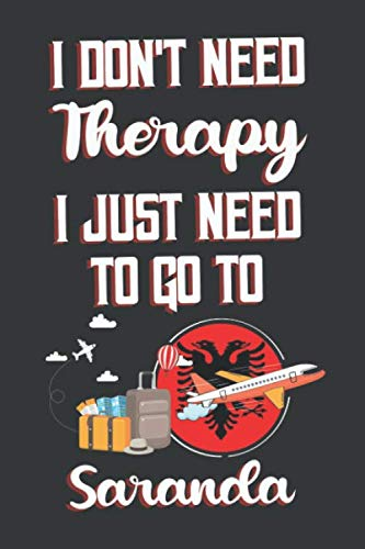 I Don't Need Therapy I Just Need To Go To Saranda: Saranda Travel Notebook   Saranda Vacation Journal   Diary And Logbook Gift   To Do Lists   Outfit ... Much More    6x9 (15.24 x 22.86 cm) 120 Pages