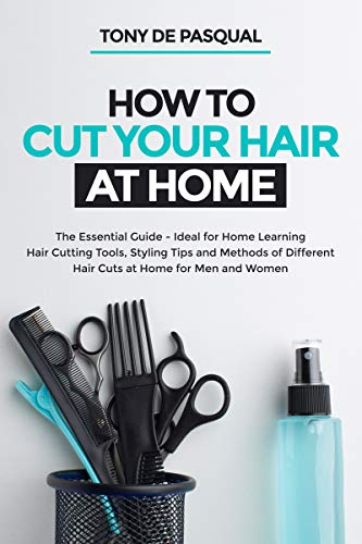How to Cut Your Hair at Home: The Essential Guide - Ideal for Home Learning (Hair Cutting Tools, Styling Tips and Methods of Different Hair Cuts at Home for Men and Women) (Haircutting Book 1)