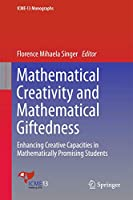 Mathematical Creativity and Mathematical Giftedness: Enhancing Creative Capacities in Mathematically Promising Students (ICME-13 Monographs)