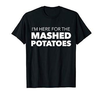 I m Here for the Mashed Potatoes Shirt - I Love Mash Potato
