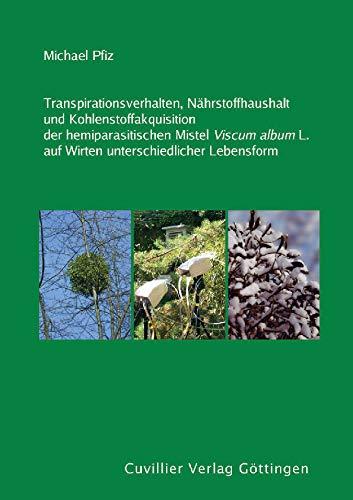 Transpirationsverhalten, Nährstoffhaushalt und Kohlenstoffakquisition der hemiparasitischen Mistel Viscum album L. auf Wirten unterschiedlicher Lebensform
