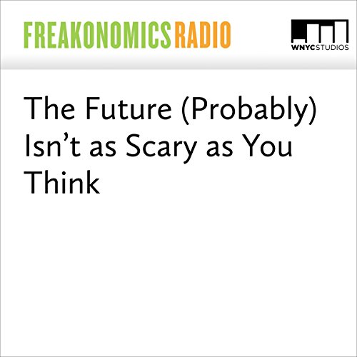 The Future (Probably) Isn't as Scary as You Think | Stephen J. Dubner