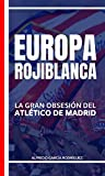 Europa rojiblanca: La gran obsesión del Atlético (Historias del Atlético de Madrid nº 1)