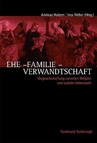 Ehe - Familie - Verwandtschaft: Vergesellschaftung in Religion und sozialer Lebenswelt