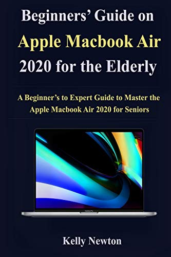 Beginners' Guide on Apple Macbook Air 2020 for the Elderly: A Beginner's to Expert Guide to Master the Apple Macbook Air 2020 for Seniors