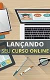 Lançando Seu Curso Online: Aprendendo a Lançar Seu Curso Digital (Portuguese Edition)