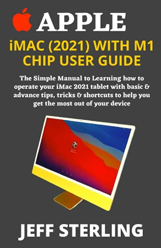 APPLE iMAC (2021) WITH M1 CHIP USER GUIDE: The Simple Manual to Learning how to operate your iMac 2021 tablet with basic & advance tips, tricks & shortcuts to help you get the most out of your device