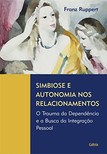 Simbiose e Autonomia nos Relacionamentos: O Trauma Da Dependência E A Busca Da Integração Pessoal
