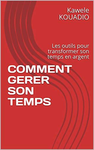 COMMENT GERER SON TEMPS: Les outils pour transformer son temps en argent (French Edition)