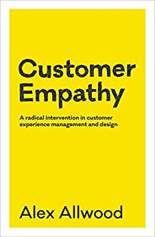 Customer Empathy: A radical intervention in customer experience management and design by [Alex Allwood]