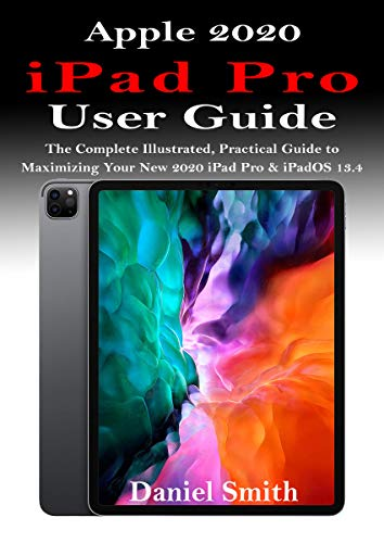 APPLE 2020 iPAD PRO USER GUIDE: The Complete Illustrated, Practical Guide to Maximizing Your New 2020 iPad Pro & iPadOS 13.4