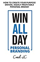 WIN ALL DAY - Personal Branding: Win All Day Personal Branding - How to Create Your Purpose Driven, Highly Profitable Personal Brand