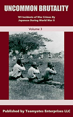 UNCOMMON BRUTALITY:: 101 INCIDENTS OF JAPANESE WAR CRIMES IN WORLD WAR II Volume 3 (War Crimes by Japan During World War II) (English Edition)