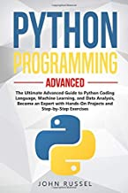 Python Programming: The Ultimate Advanced Guide to Python Coding Language, Machine Learning, and Data Analysis, Become an Expert with Hands-On Projects and Step-by-Step Exercises