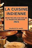 La Cuisine Indienne 2021: Recettes Délicieuses de la Tradition Indienne (Indian Recipes 2021 French Edition)