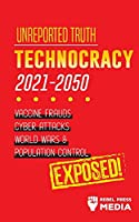Unreported Truth: Technocracy 2021-2050: Vaccine Frauds, Cyber Attacks, World Wars & Population Control; Exposed! (Conspiracy Debunked)