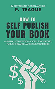 How To Self Publish Your Book: A simple, step-by-step process for writing, publishing and marketing your book (The Digital Mastery Series) by [P Teague]