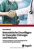 Internistische Grundlagen in Viszeraler Chirurgie und Medizin: Zusammenhänge kennen und Befunde richtig interpretieren - Benny Wohlfarth