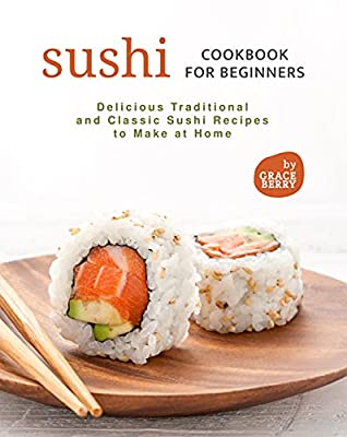 Sushi Cookbook for Beginners: Delicious Traditional and Classic Sushi Recipes to Make at Home