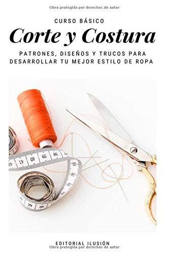 Curso básico: Corte y Costura. Patrones, Diseños y trucos para desarrollar tu mejor estilo de ropa