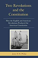 Two Revolutions and the Constitution: How the English and American Revolutions Produced the American Constitution