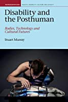 Disability and the Posthuman: Bodies, Technology and Cultural Futures (Representations Health Disability Culture and Society Lup)