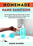 HomeMade Hand Sanitizer: The Complete Step by Step Guide to Learn How to Make Hand Sanitizer to Keep Your Hand Germ Free Healthy Life