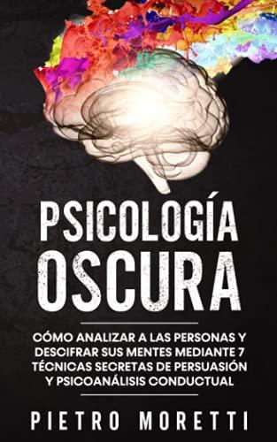 Psicología Oscura: Cómo analizar a las personas y descifrar sus mentes mediante 7 técnicas secretas de persuasión y psicoanálisis conductual