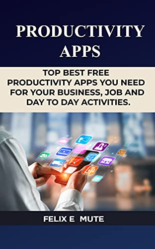 PRODUCTIVITY APPS:: TOP BEST FREE PRODUCTIVY APPS YOU NEEDYOU'RE YOUR BUSINESS, JOB AND DAY TO DAY ACTIVITIES. (English Edition)