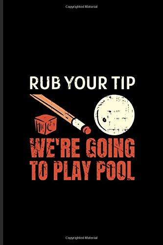 Rub Your Tip We're Going To Play Pool: Pool Billiard Journal | Notebook | Workbook For Professional & Hobby Pool Billiard Player - 6x9 - 100 Graph Paper Pages