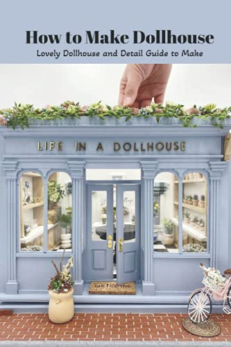 How to Make Dollhouse: Lovely Dollhouse and Detail Guide to Make: Dollhouse Tutorial