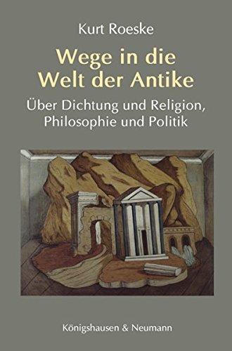 Wege in die Welt der Antike: Über Dichtung und Religion, Philosophie und Politik