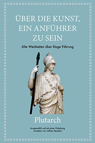 Plutarch: Über die Kunst, ein Anführer zu sein: Alte Weisheiten über kluge Führung