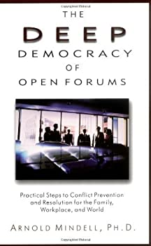The Deep Democracy of Open Forums  Practical Steps to Conflict Prevention and Resolution for the Family Workplace and World