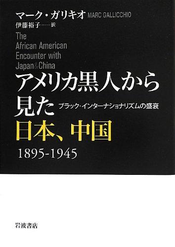 アメリカ黒人から見た日本、中国 1895-1945――ブラック・インターナショナリズムの盛衰