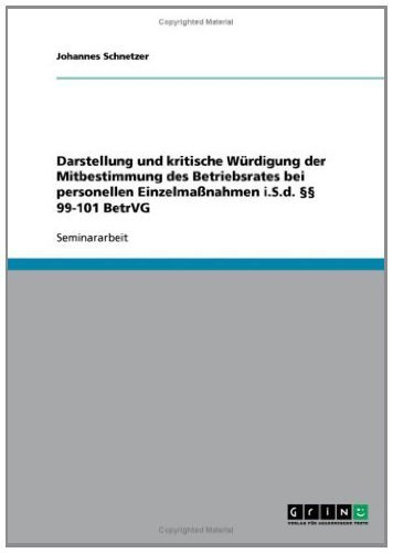 Darstellung und kritische Würdigung der Mitbestimmung des Betriebsrates bei personellen Einzelmaßnahmen i.S.d. §§ 99-101 BetrVG
