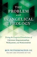 The Problem with Evangelical Theology: Testing the Exegetical Foundations of Calvinism, Dispensationalism, Wesleyanism, and Pentecostalism