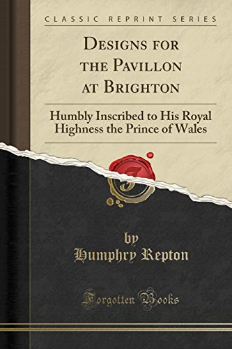 Designs for the Pavillon at Brighton: Humbly Inscribed to His Royal Highness the Prince of Wales (Classic Reprint)