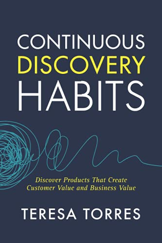 Continuous Discovery Habits: Discover Products that Create Customer Value and Business Value
