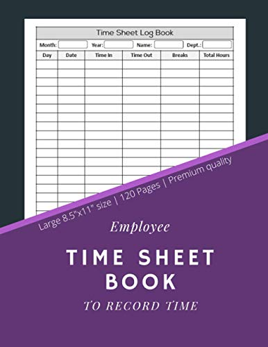 Employee Time Sheet Book To Record Time: Time Sheet Log Book | Work Time Record Notebook to Record and Monitor Work Hours (120 Timesheet pages, 8,5x11 Inch)