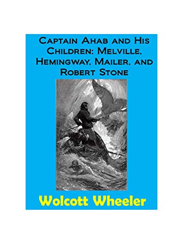 """Captain Ahab and His Children: Herman Melville's """"Moby-Dick,"""" Ernest Hemingway's """"The Sun Also Rises,"""" Norman Mailer's """"The Naked and the Dead,"""" and Robert Stone's """"Dog Soldiers"""" (English Edition)"""