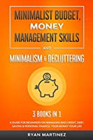 Minimalist Budget, Money Management Skills and Minimalism & Decluttering: A Guide for Beginners on Managing Bad Credit, Debt, Saving & Personal Finance. Your Money Your Life (Financial Budgeting)