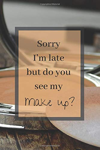 Sorry I'm Late But Do You See My Makeup?: Make Up Notebook Bullet Journal Diary ( Make Up Junkies Must-Have )( 110 Pages Blank 6 x 9 ) (Beauty Products Addiction Collection, Band 18)