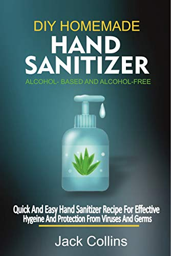 DIY HOMEMADE HAND SANITIZER ALCOHOL-BASED AND ALCOHOL-FREE: A Quick And Easy Hand Sanitizer Recipe For Effective Hygiene And Protection From Viruses And Germs