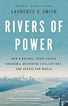 Rivers of Power: How a Natural Force Raised Kingdoms, Destroyed Civilizations, and Shapes Our World by [Laurence C. Smith]