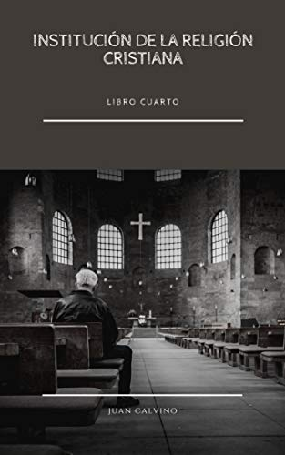 Institución de la Religión Cristiana: La Biblia del Calvinismo (Libro Cuarto) (Spanish Edition)