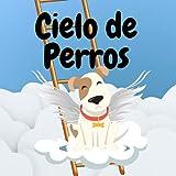 Cielo de Perros: Un Libro de Esperanza Para los Niños que han Perdido a su Mascota   Una Visita al Paraíso de los Animales