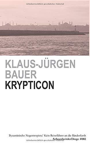KRYPTICON: OSTRÖMISCHE NEGENTROPIEN/ BYZANTINISCHE EGOSPHEREN/ KEIN REISEFÜHRER AN DIE RINDERFURTH (SchoenheitderDinge, Band 2)