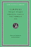 Trojan Women. Iphigenia among the Taurians. Ion (Loeb Classical Library)